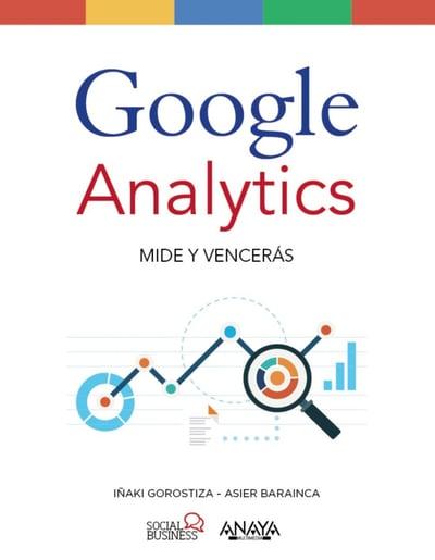 Google Analytics: Mide y vencerás. Iñaki Gorostiza y Asier Barainca