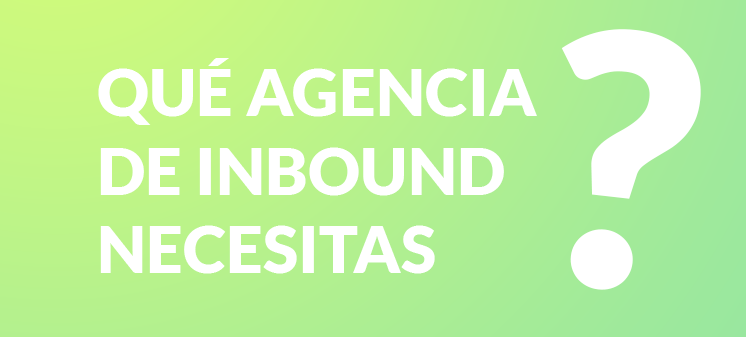 ¿Qué agencia de inbound necesitas?